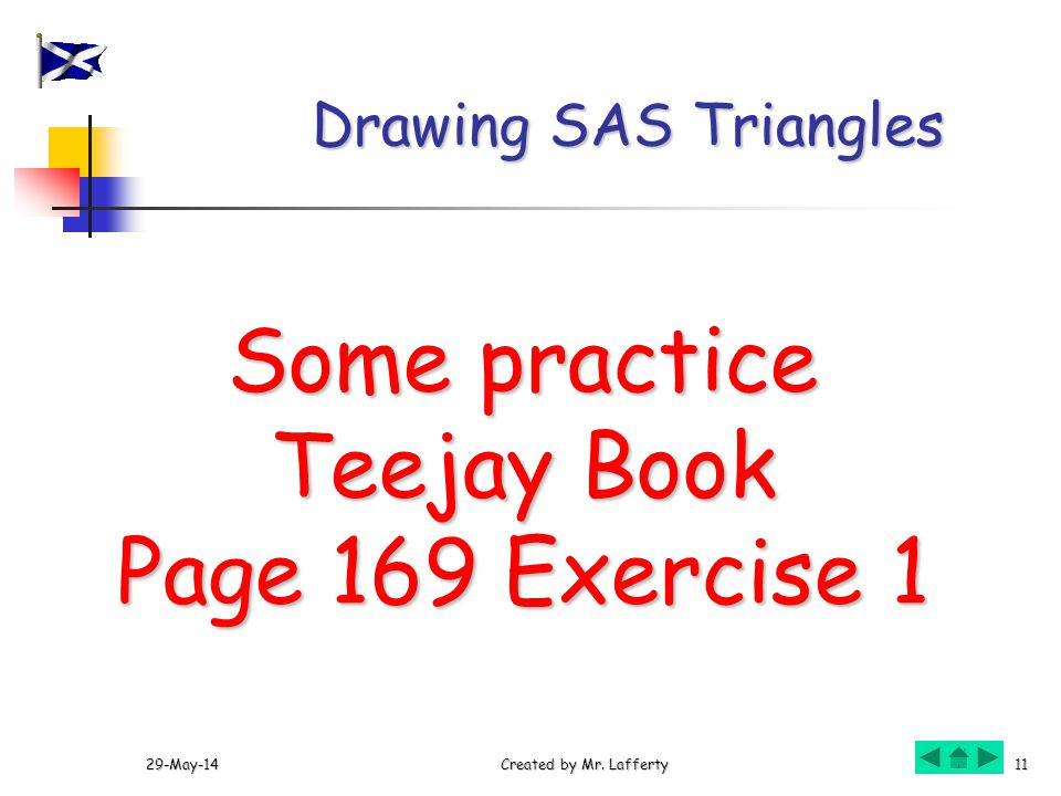 29-May-14Created by Mr. Lafferty11 Drawing SAS Triangles Some practice Teejay Book Teejay Book Page 169 Exercise 1