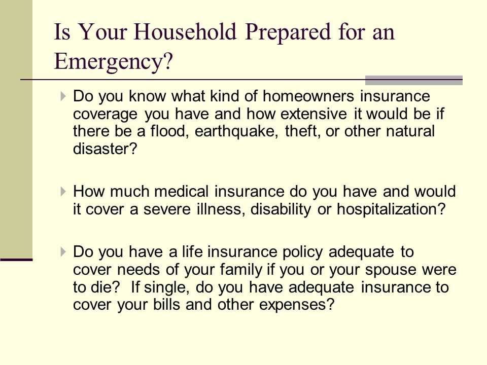 Do you know what kind of homeowners insurance coverage you have and how extensive it would be if there be a flood, earthquake, theft, or other natural disaster.