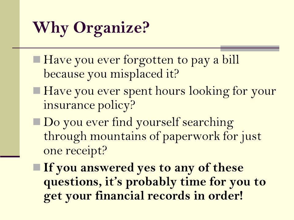 Why Organize. Have you ever forgotten to pay a bill because you misplaced it.