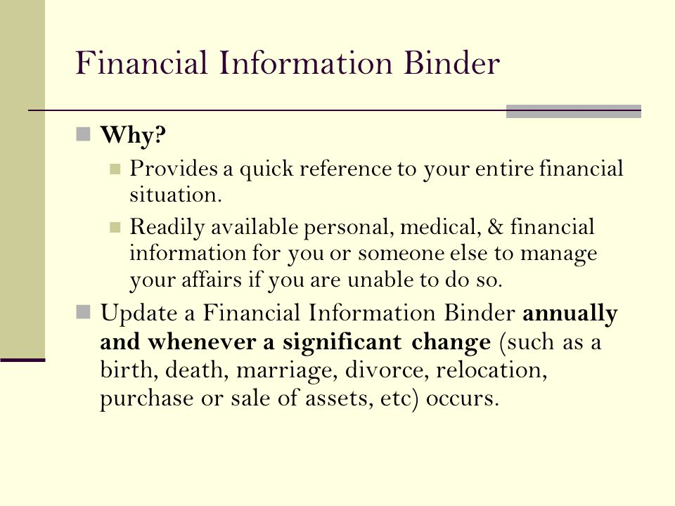 Financial Information Binder Why? Provides a quick reference to your entire financial situation. Readily available personal, medical, & financial info