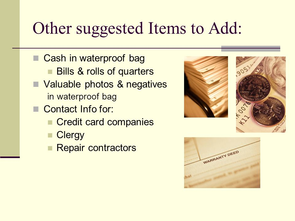 Other suggested Items to Add: Cash in waterproof bag Bills & rolls of quarters Valuable photos & negatives in waterproof bag Contact Info for: Credit card companies Clergy Repair contractors