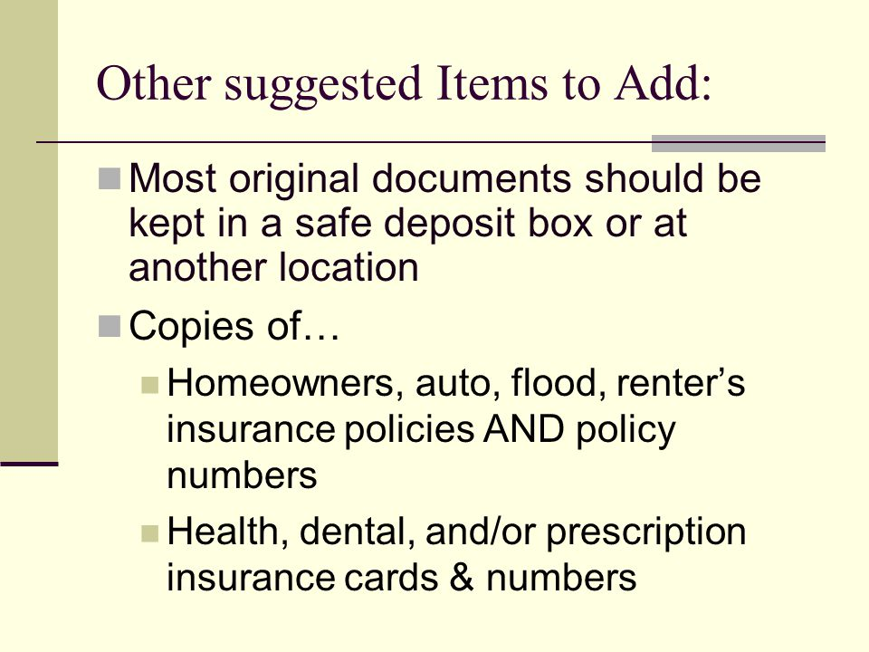 Other suggested Items to Add: Most original documents should be kept in a safe deposit box or at another location Copies of… Homeowners, auto, flood, renters insurance policies AND policy numbers Health, dental, and/or prescription insurance cards & numbers