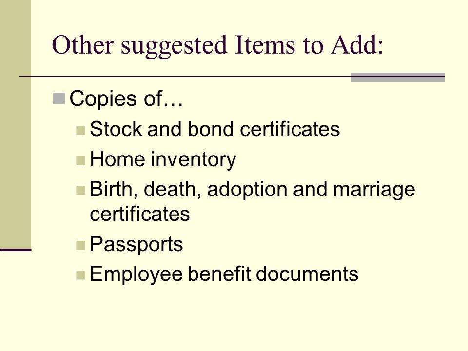 Other suggested Items to Add: Copies of… Stock and bond certificates Home inventory Birth, death, adoption and marriage certificates Passports Employe