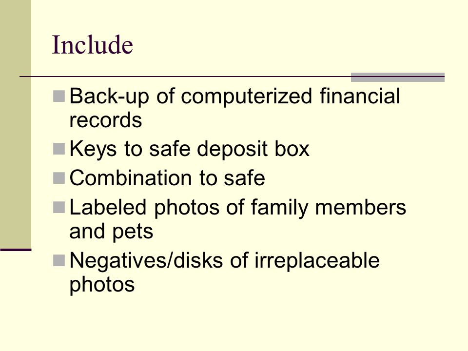Back-up of computerized financial records Keys to safe deposit box Combination to safe Labeled photos of family members and pets Negatives/disks of ir