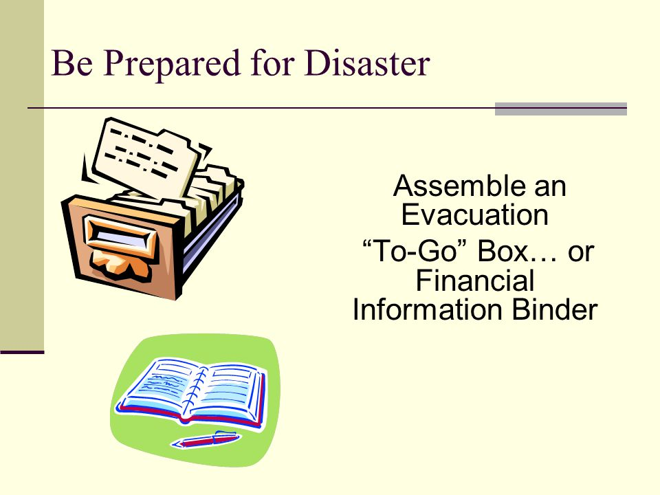 Be Prepared for Disaster Assemble an Evacuation To-Go Box… or Financial Information Binder