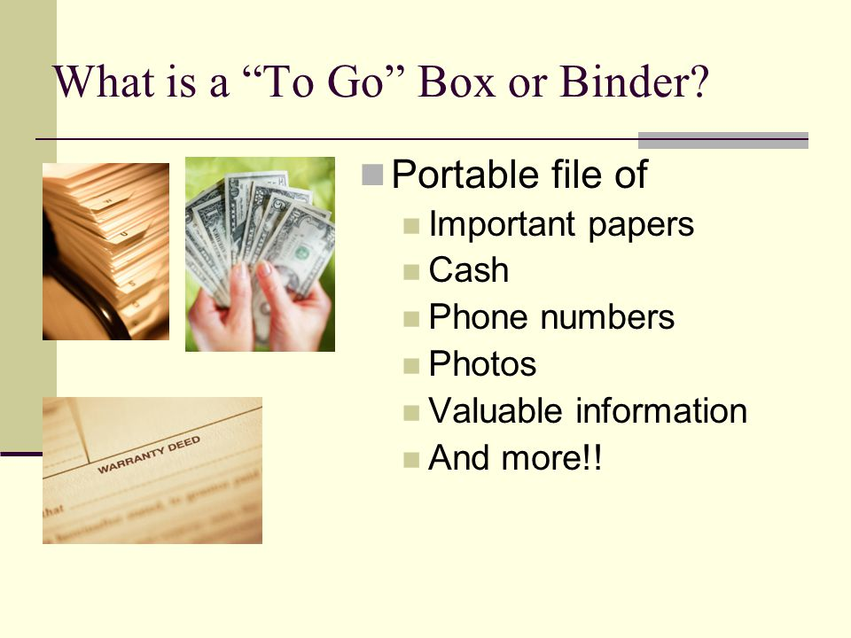 What is a To Go Box or Binder? Portable file of Important papers Cash Phone numbers Photos Valuable information And more!!