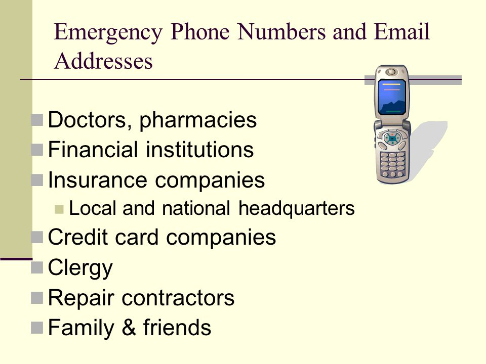 Doctors, pharmacies Financial institutions Insurance companies Local and national headquarters Credit card companies Clergy Repair contractors Family & friends Emergency Phone Numbers and Email Addresses