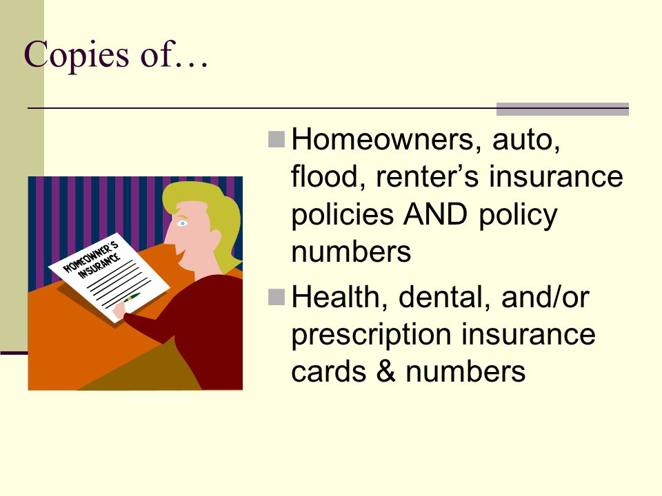 Copies of… Homeowners, auto, flood, renters insurance policies AND policy numbers Health, dental, and/or prescription insurance cards & numbers