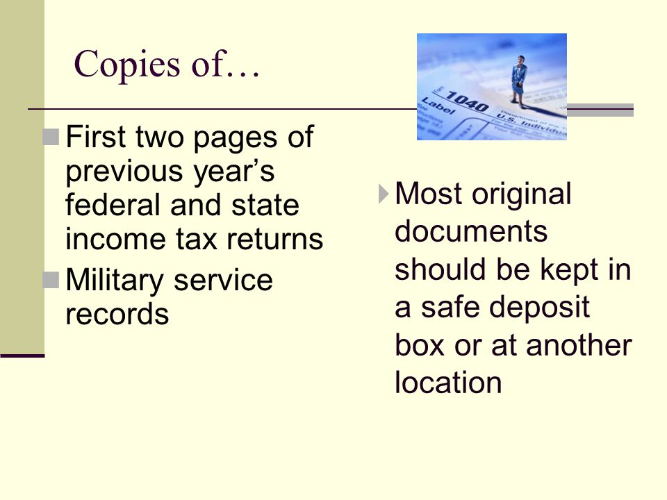 First two pages of previous years federal and state income tax returns Military service records Most original documents should be kept in a safe deposit box or at another location Copies of…
