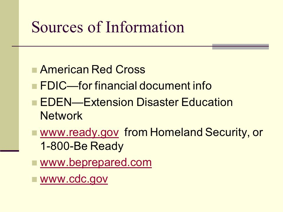 American Red Cross FDICfor financial document info EDENExtension Disaster Education Network www.ready.gov from Homeland Security, or 1-800-Be Ready www.ready.gov www.beprepared.com www.cdc.gov Sources of Information