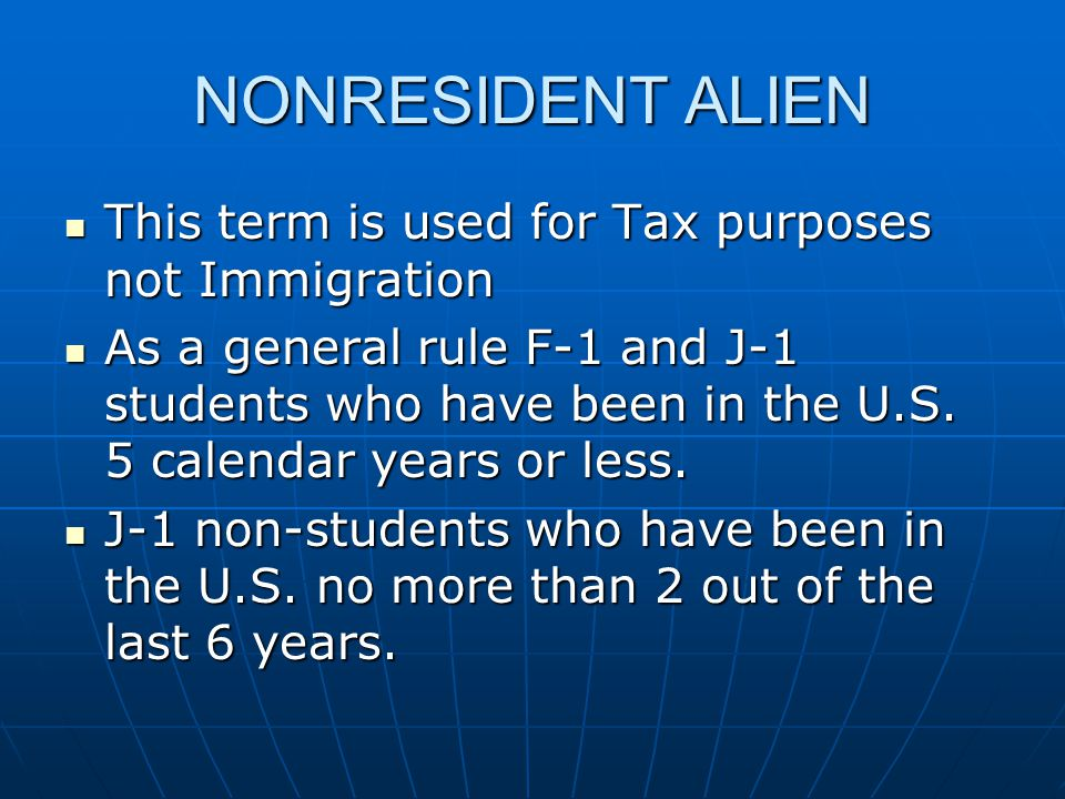 NONRESIDENT ALIEN This term is used for Tax purposes not Immigration This term is used for Tax purposes not Immigration As a general rule F-1 and J-1