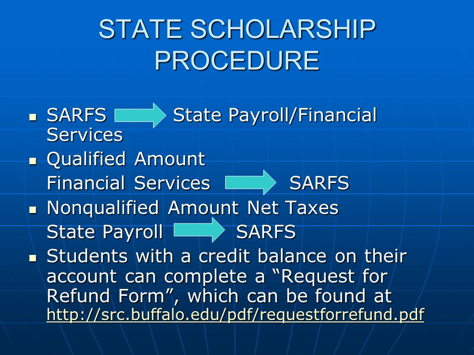 STATE SCHOLARSHIP PROCEDURE SARFS State Payroll/Financial Services SARFS State Payroll/Financial Services Qualified Amount Qualified Amount Financial Services SARFS Nonqualified Amount Net Taxes Nonqualified Amount Net Taxes State Payroll SARFS Students with a credit balance on their account can complete a Request for Refund Form, which can be found at http://src.buffalo.edu/pdf/requestforrefund.pdf Students with a credit balance on their account can complete a Request for Refund Form, which can be found at http://src.buffalo.edu/pdf/requestforrefund.pdf http://src.buffalo.edu/pdf/requestforrefund.pdf