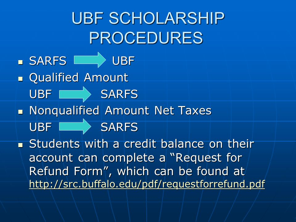 UBF SCHOLARSHIP PROCEDURES SARFS UBF SARFS UBF Qualified Amount Qualified Amount UBF SARFS Nonqualified Amount Net Taxes Nonqualified Amount Net Taxes UBF SARFS Students with a credit balance on their account can complete a Request for Refund Form, which can be found at http://src.buffalo.edu/pdf/requestforrefund.pdf Students with a credit balance on their account can complete a Request for Refund Form, which can be found at http://src.buffalo.edu/pdf/requestforrefund.pdf http://src.buffalo.edu/pdf/requestforrefund.pdf