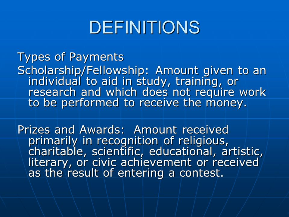 DEFINITIONS Types of Payments Scholarship/Fellowship: Amount given to an individual to aid in study, training, or research and which does not require