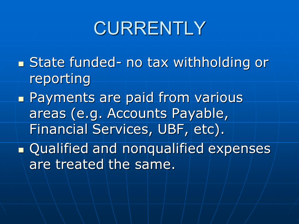 CURRENTLY State funded- no tax withholding or reporting State funded- no tax withholding or reporting Payments are paid from various areas (e.g.