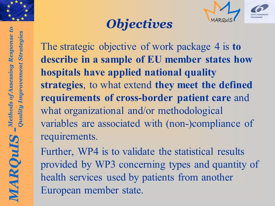 MARQuIS - Methods of Assessing Response to Quality Improvement Strategies Objectives The strategic objective of work package 4 is to describe in a sample of EU member states how hospitals have applied national quality strategies, to what extend they meet the defined requirements of cross-border patient care and what organizational and/or methodological variables are associated with (non-)compliance of requirements.