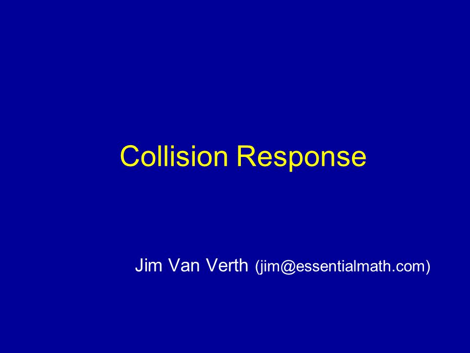 Collision Response Jim Van Verth (jim@essentialmath.com)