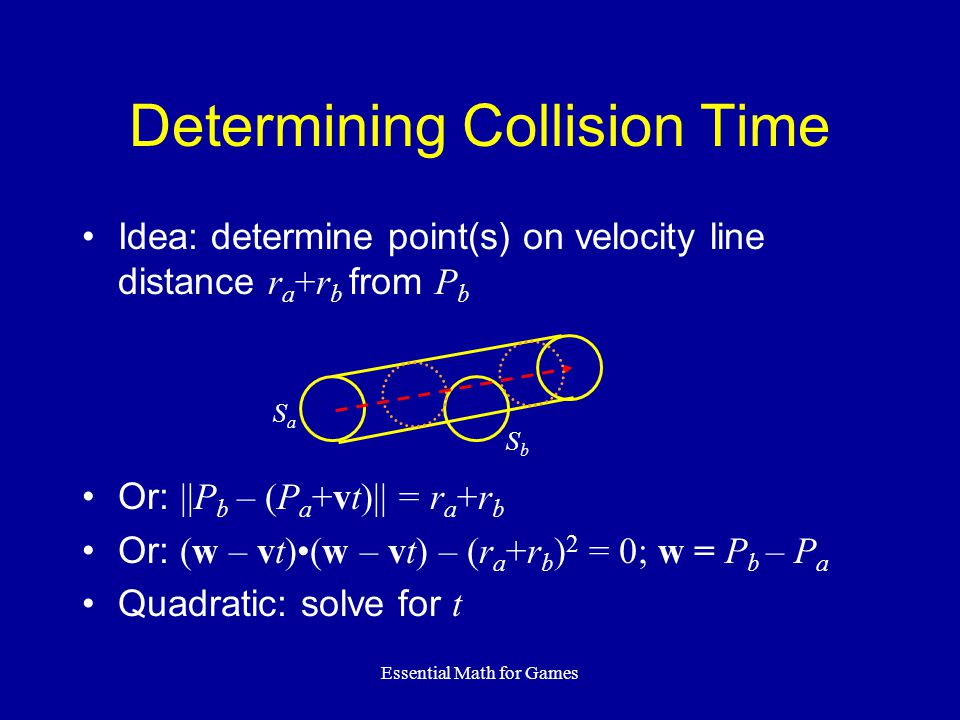 Essential Math for Games Determining Collision Time Idea: determine point(s) on velocity line distance r a +r b from P b Or: ||P b – (P a +vt)|| = r a +r b Or: (w – vt)(w – vt) – (r a +r b ) 2 = 0; w = P b – P a Quadratic: solve for t SaSa SbSb