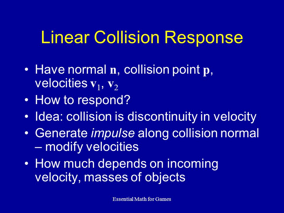 Essential Math for Games Linear Collision Response Have normal n, collision point p, velocities v 1, v 2 How to respond.