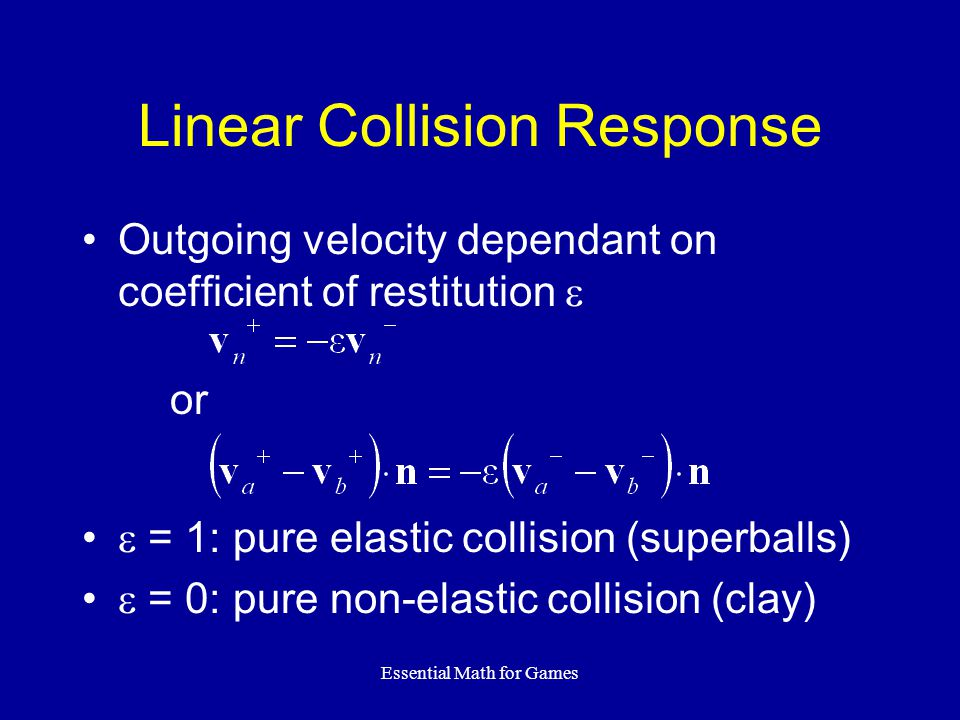 Essential Math for Games Linear Collision Response Outgoing velocity dependant on coefficient of restitution = 1: pure elastic collision (superballs) = 0: pure non-elastic collision (clay) or