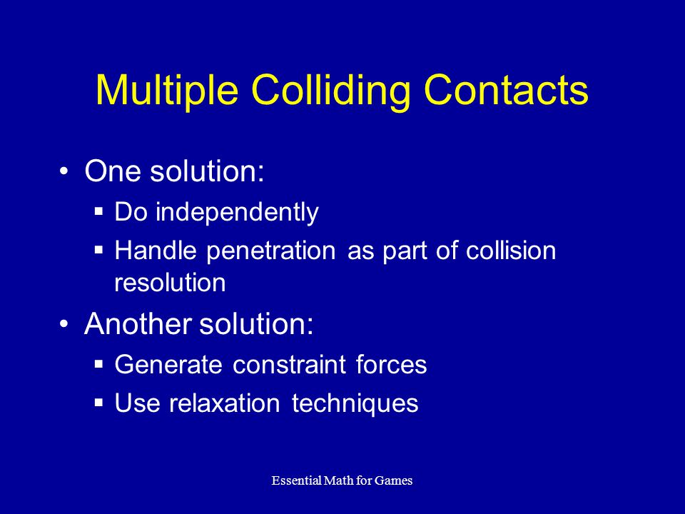 Essential Math for Games Multiple Colliding Contacts One solution: Do independently Handle penetration as part of collision resolution Another solution: Generate constraint forces Use relaxation techniques