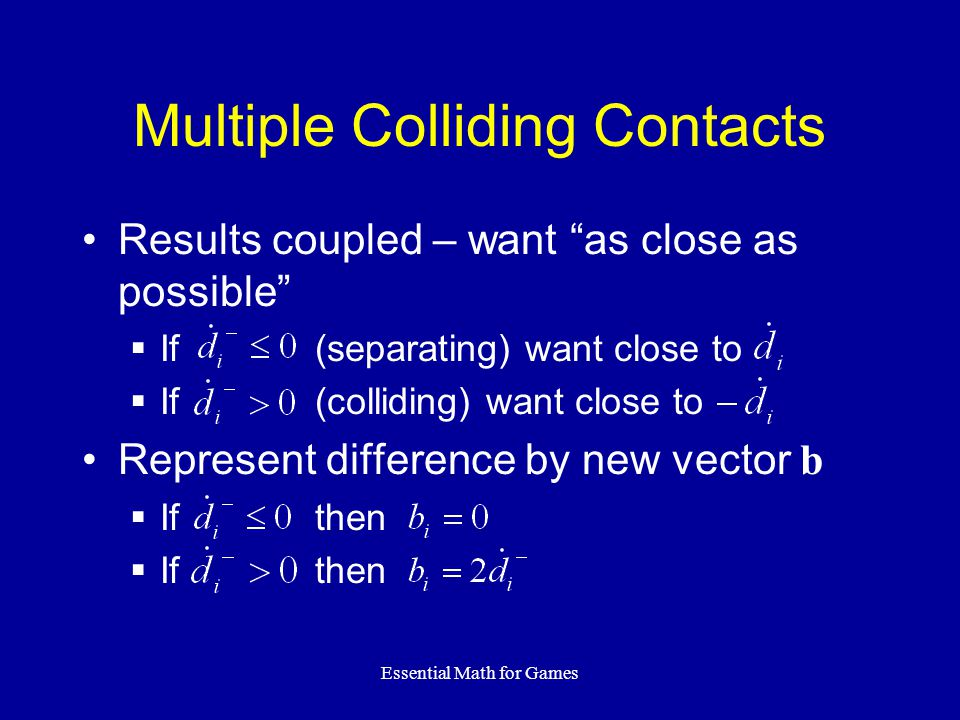 Essential Math for Games Multiple Colliding Contacts Results coupled – want as close as possible If (separating) want close to If (colliding) want clo