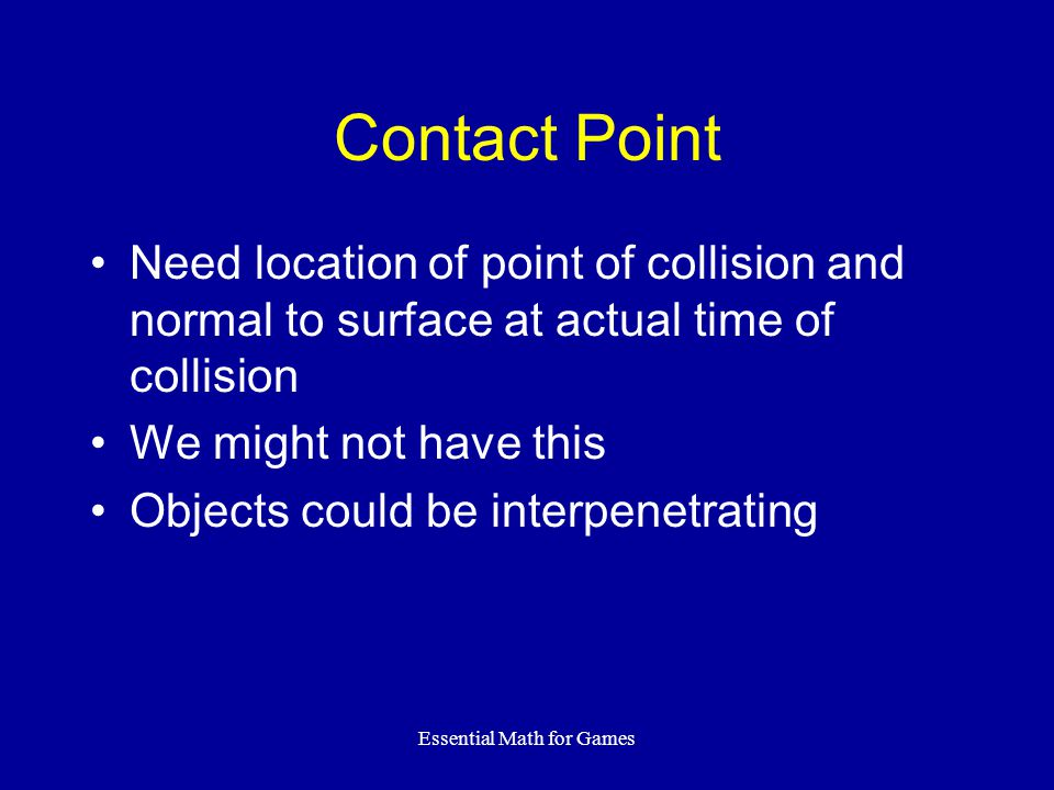 Essential Math for Games Contact Point Need location of point of collision and normal to surface at actual time of collision We might not have this Ob