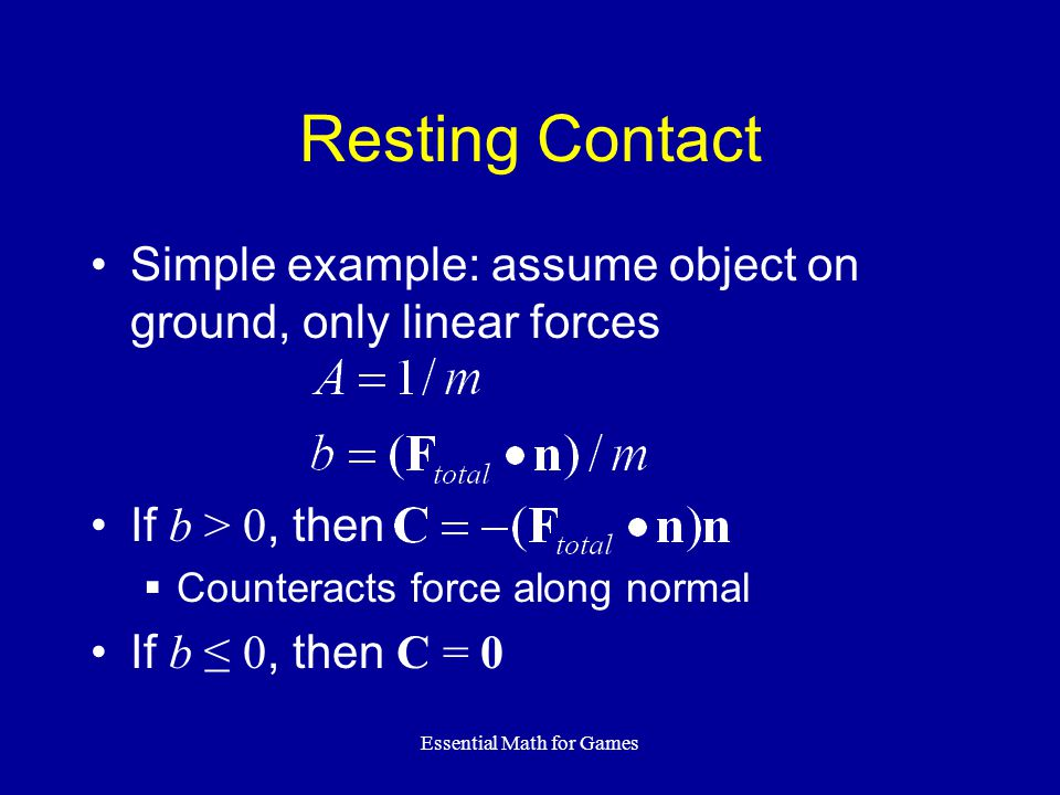 Essential Math for Games Resting Contact Simple example: assume object on ground, only linear forces If b > 0, then Counteracts force along normal If b 0, then C = 0
