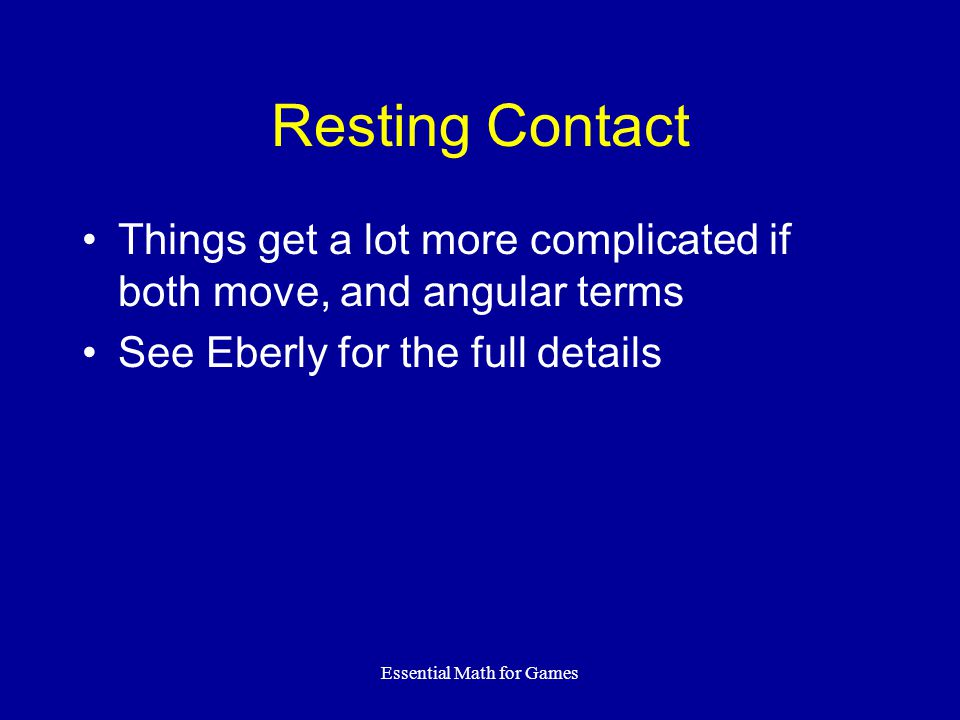 Essential Math for Games Resting Contact Things get a lot more complicated if both move, and angular terms See Eberly for the full details