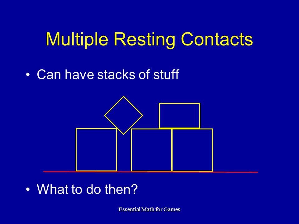 Essential Math for Games Multiple Resting Contacts Can have stacks of stuff What to do then