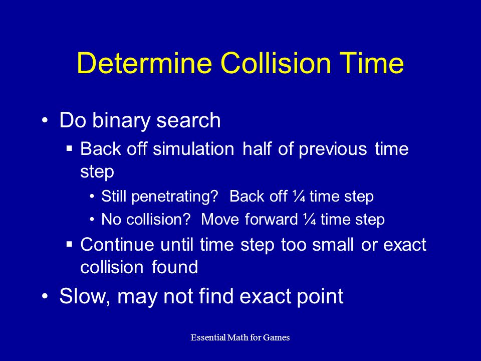 Essential Math for Games Determine Collision Time Do binary search Back off simulation half of previous time step Still penetrating.