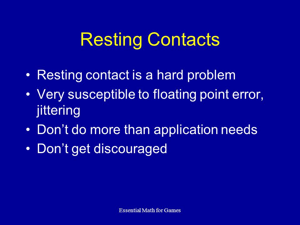 Essential Math for Games Resting Contacts Resting contact is a hard problem Very susceptible to floating point error, jittering Dont do more than application needs Dont get discouraged