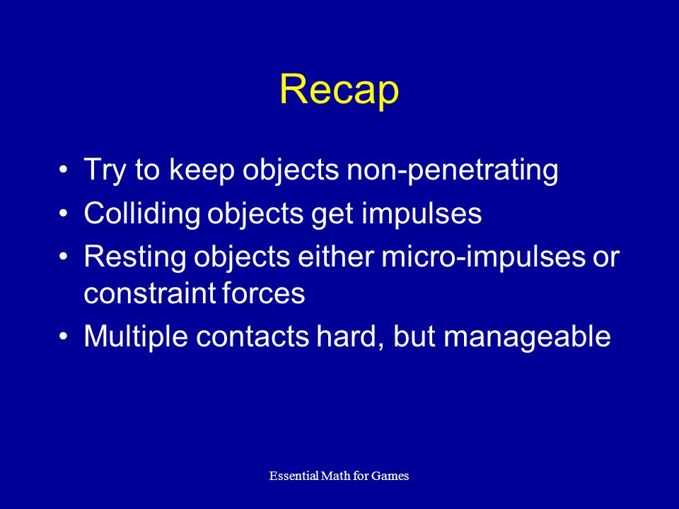 Essential Math for Games Recap Try to keep objects non-penetrating Colliding objects get impulses Resting objects either micro-impulses or constraint