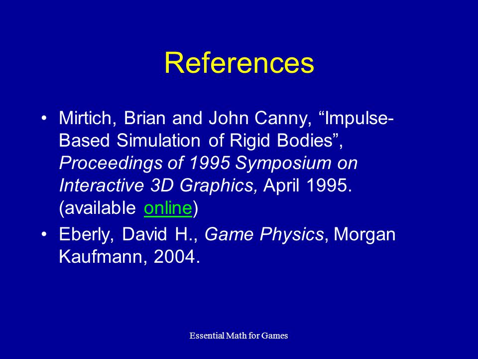 Essential Math for Games References Mirtich, Brian and John Canny, Impulse- Based Simulation of Rigid Bodies, Proceedings of 1995 Symposium on Interac