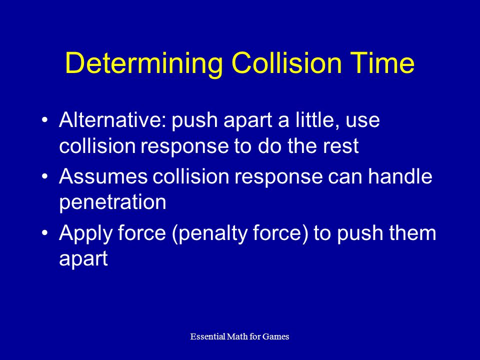 Essential Math for Games Determining Collision Time Alternative: push apart a little, use collision response to do the rest Assumes collision response can handle penetration Apply force (penalty force) to push them apart