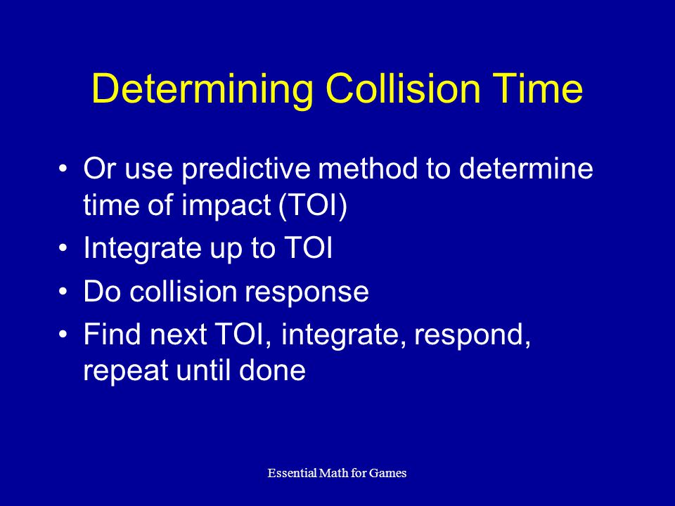 Essential Math for Games Determining Collision Time Or use predictive method to determine time of impact (TOI) Integrate up to TOI Do collision response Find next TOI, integrate, respond, repeat until done