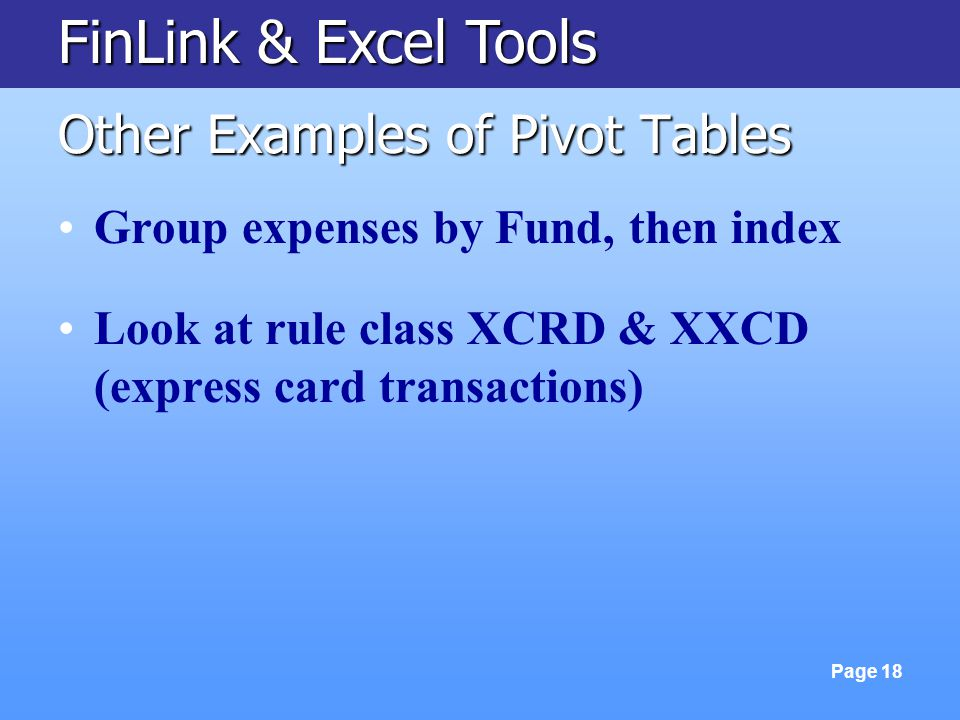 FinLink & Excel Tools Page 18 Other Examples of Pivot Tables Group expenses by Fund, then index Look at rule class XCRD & XXCD (express card transacti