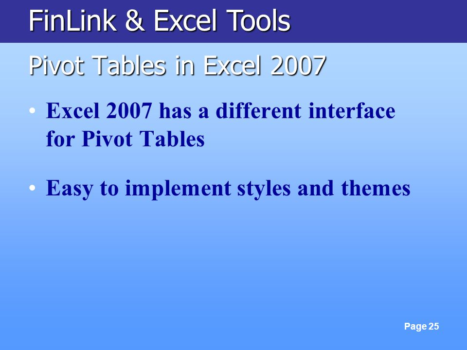 FinLink & Excel Tools Page 25 Pivot Tables in Excel 2007 Excel 2007 has a different interface for Pivot Tables Easy to implement styles and themes