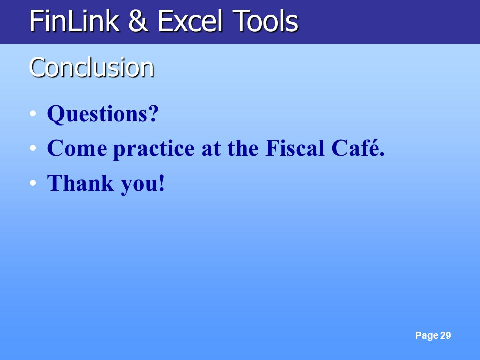 FinLink & Excel Tools Page 29 Conclusion Questions? Come practice at the Fiscal Café. Thank you!