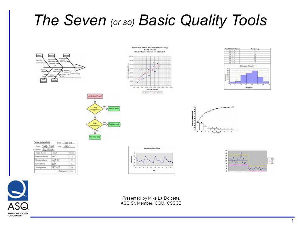 1 The Seven (or so) Basic Quality Tools Presented by Mike La Dolcetta ASQ Sr. Member, CQM, CSSGB