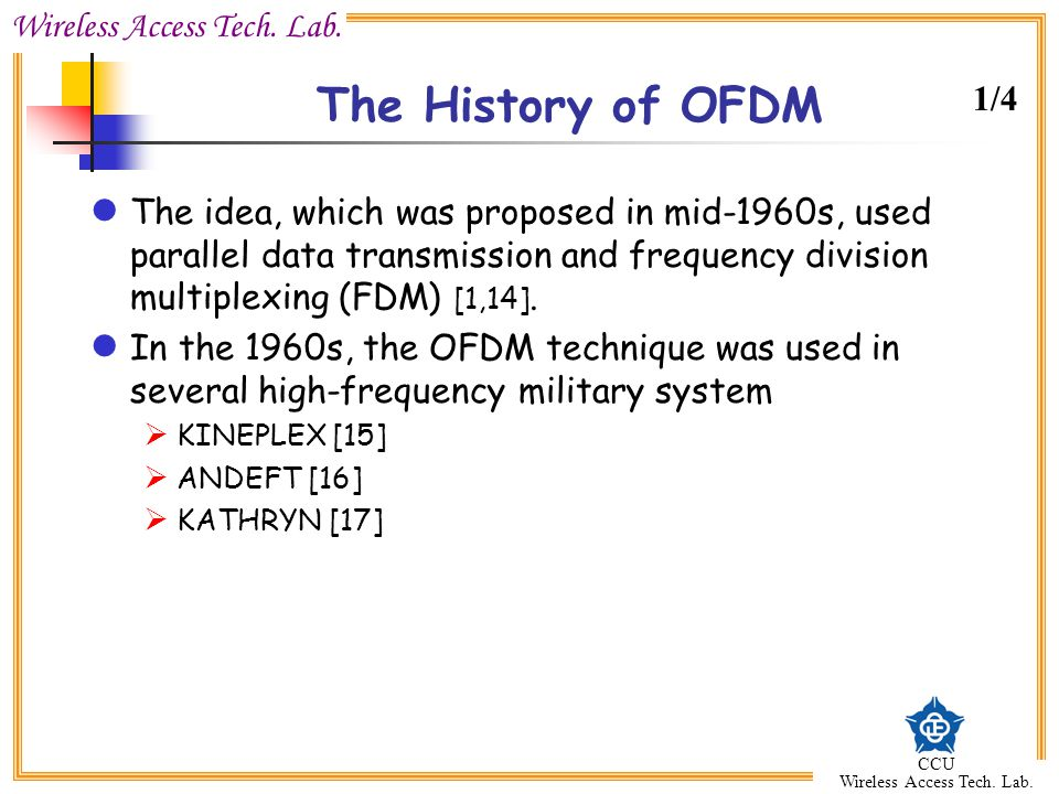 Wireless Access Tech. Lab. CCU Wireless Access Tech. Lab. The History of OFDM The idea, which was proposed in mid-1960s, used parallel data transmissi