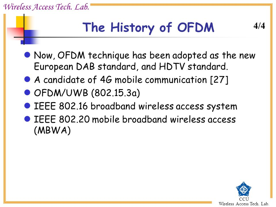 Wireless Access Tech. Lab. CCU Wireless Access Tech. Lab. The History of OFDM Now, OFDM technique has been adopted as the new European DAB standard, a