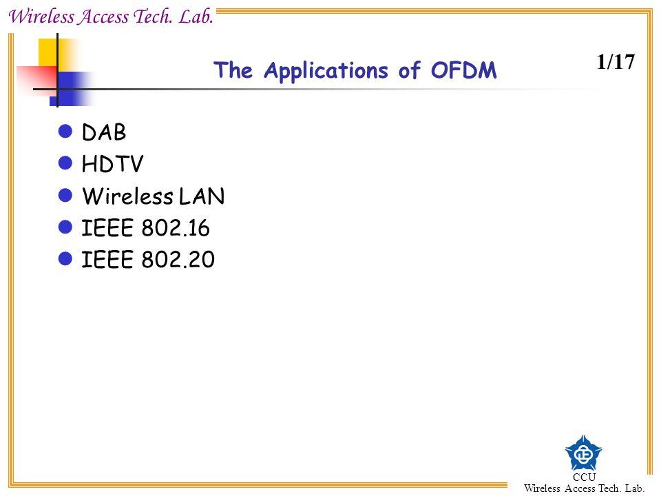 Wireless Access Tech. Lab. CCU Wireless Access Tech. Lab. The Applications of OFDM DAB HDTV Wireless LAN IEEE 802.16 IEEE 802.20 1/17