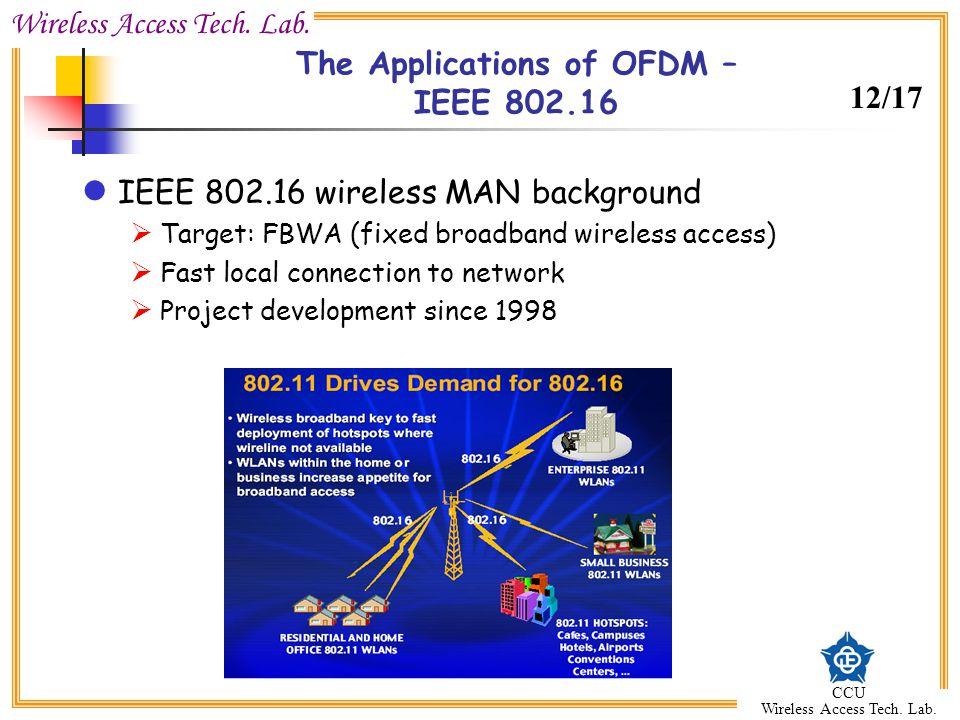 Wireless Access Tech. Lab. CCU Wireless Access Tech. Lab. The Applications of OFDM – IEEE 802.16 IEEE 802.16 wireless MAN background Target: FBWA (fix