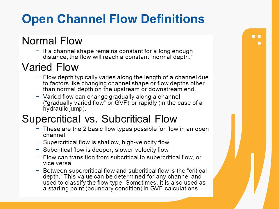 Open Channel Flow Definitions Normal Flow If a channel shape remains constant for a long enough distance, the flow will reach a constant normal depth.