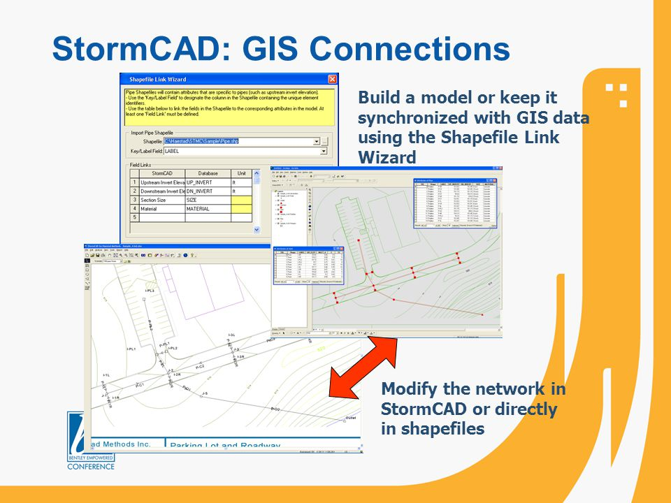 StormCAD: GIS Connections Build a model or keep it synchronized with GIS data using the Shapefile Link Wizard Modify the network in StormCAD or direct