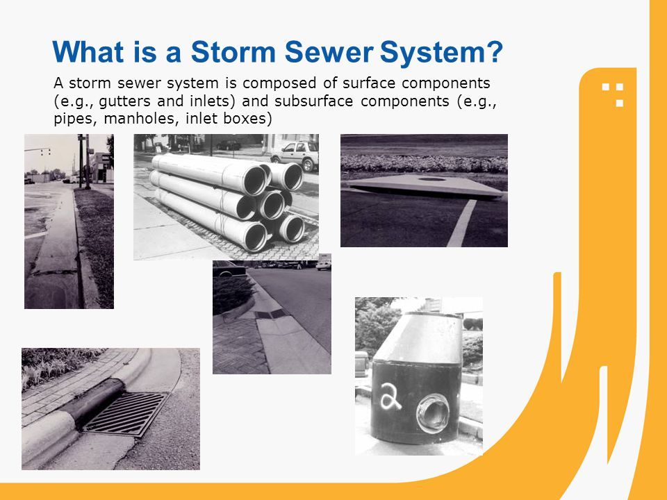 What is a Storm Sewer System? A storm sewer system is composed of surface components (e.g., gutters and inlets) and subsurface components (e.g., pipes