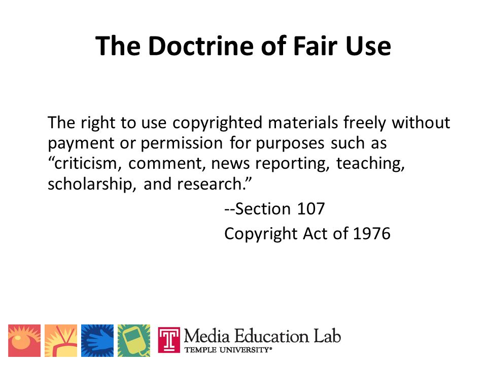 The Doctrine of Fair Use The right to use copyrighted materials freely without payment or permission for purposes such as criticism, comment, news rep