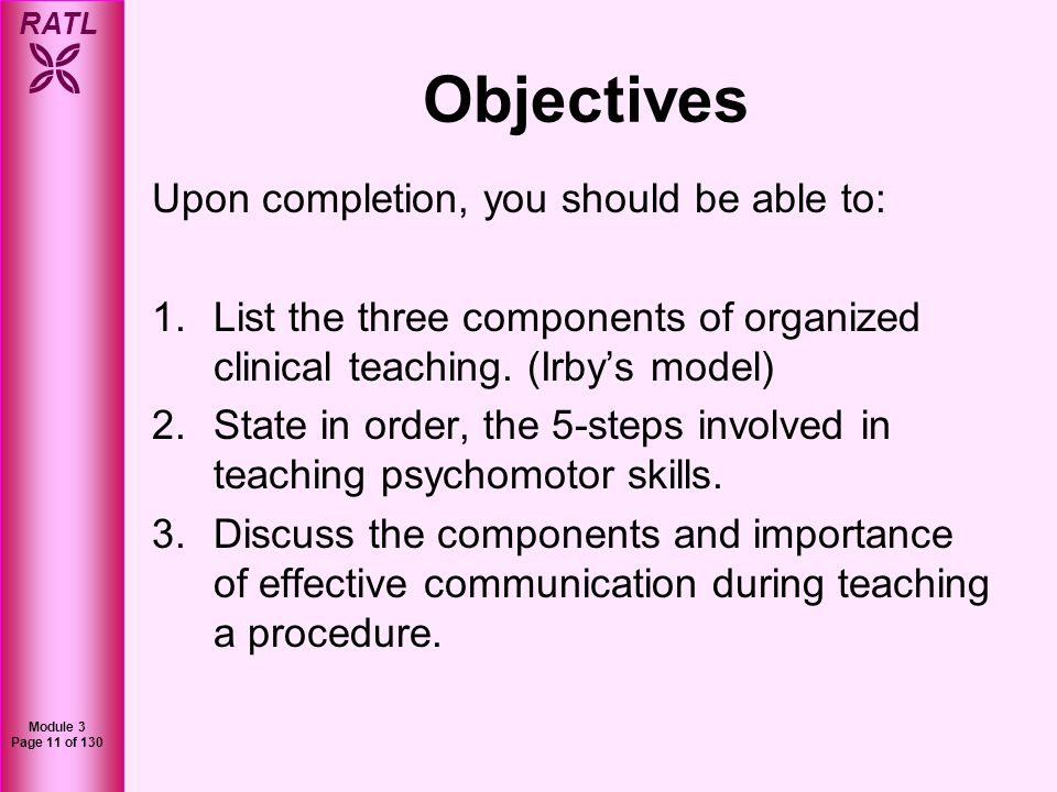 RATL Module 3 Page 12 of 130 Agenda In this module, we will cover the following: 1.Organizing teaching sessions 2.Steps for teaching psychomotor skills 3.Communication & feedback while teaching psychomotor skills 4.Summary