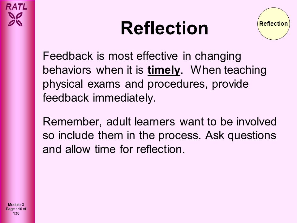 RATL Module 3 Page 110 of 130 Feedback is most effective in changing behaviors when it is timely. When teaching physical exams and procedures, provide
